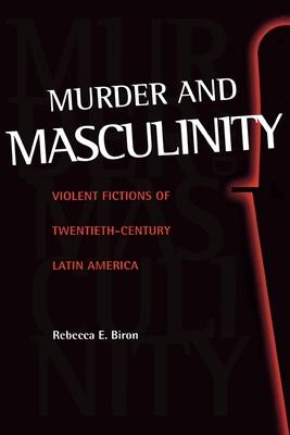 Murder and Masculinity: Violent Fictions of Twentieth-Century Latin America - Biron, Rebecca E