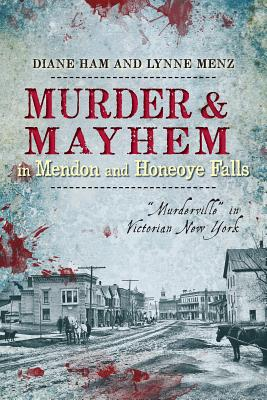 "Murder & Mayhem in Mendon and Honeoye Falls: ""Murderville"" in Victorian New York - Ham, Diane"