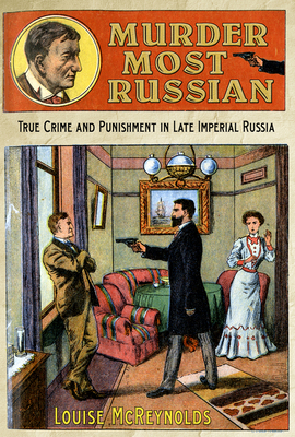 Murder Most Russian: True Crime and Punishment in Late Imperial Russia - McReynolds, Louise