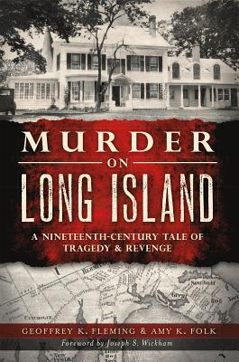 Murder on Long Island: A Nineteenth-Century Tale of Tragedy & Revenge - Fleming, Geoffrey K, and Folk, Amy K, and Wickham, Joseph S (Foreword by)