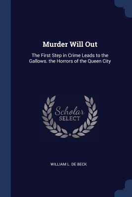 Murder Will Out: The First Step in Crime Leads to the Gallows. the Horrors of the Queen City - De Beck, William L