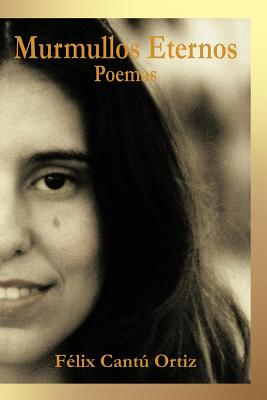 Murmullos Eternos: Poemas - Ortiz, F LIX Cant, and Ortiz, Felix Cantu