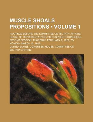 Muscle Shoals Propositions (Volume 1); Hearings Before the Committee on Military Affairs, House of Representatives, Sixty-Seventh Congress, Second Ses - Affairs, United States Congress
