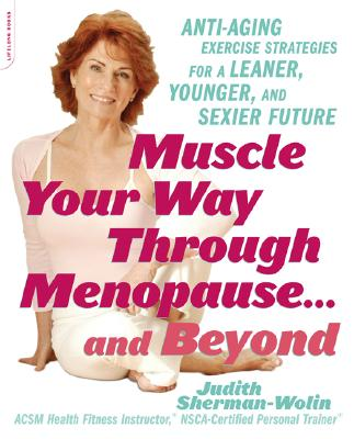 Muscle Your Way Through Menopause...and Beyond: 10 Anti-Aging Exercise Strategies for a Leaner, Younger, Sexier Future - Sherman-Wolin, Judith