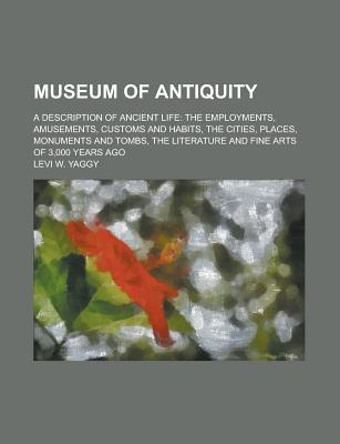 Museum of Antiquity; A Description of Ancient Life: The Employments, Amusements, Customs and Habits, the Cities, Places, Monuments and Tombs, the Literature and Fine Arts of 3,000 Years Ago - Yaggy, Levi W.