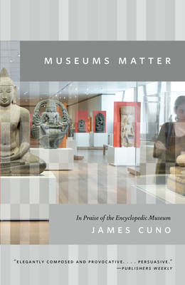 Museums Matter: In Praise of the Encyclopedic Museum - Cuno, James