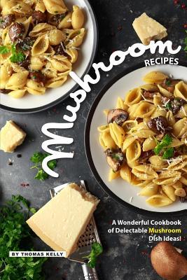 Mushroom Recipes: A Wonderful Cookbook of Delectable Mushroom Dish Ideas! - Kelly, Thomas