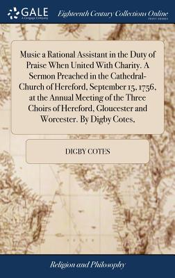 Music a Rational Assistant in the Duty of Praise When United with Charity. a Sermon Preached in the Cathedral-Church of Hereford, September 15, 1756, at the Annual Meeting of the Three Choirs of Hereford, Gloucester and Worcester. by Digby Cotes, - Cotes, Digby