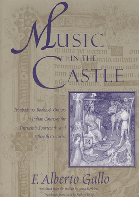 Music in the Castle: Troubadours, Books, and Orators in Italian Courts of the Thirteenth, Fourteenth, and Fifteenth Centuries - Gallo, F Alberto