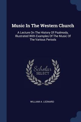 Music in the Western Church: A Lecture on the History of Psalmody, Illustrated with Examples of the Music of the Various Periods - Leonard, William A