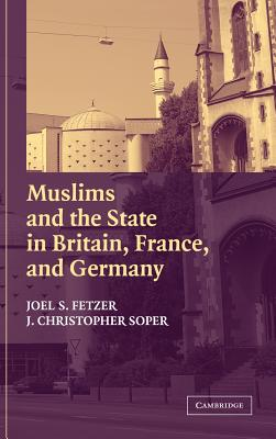 Muslims and the State in Britain, France, and Germany - Fetzer, Joel S, and Soper, J Christopher