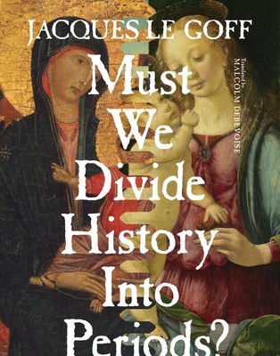 Must We Divide History Into Periods? - Le Goff, Jacques, Professor, and Debevoise, Malcolm, Professor (Translated by)