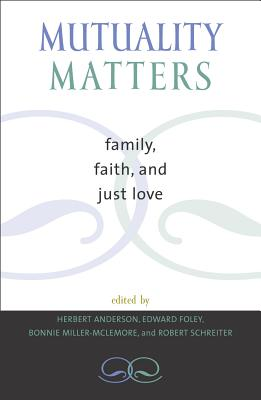 Mutuality Matters: Family, Faith, and Just Love - Anderson, Herbert (Editor), and Foley, Edward (Editor), and Miller-McLemore, Bonnie (Editor)