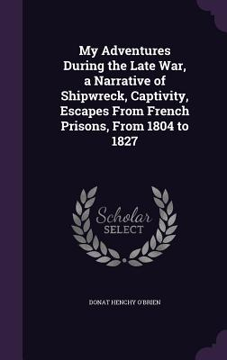 My Adventures During the Late War, a Narrative of Shipwreck, Captivity, Escapes from French Prisons, from 1804 to 1827 - O'Brien, Donat Henchy
