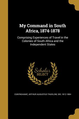 My Command in South Africa, 1874-1878 - Cunynghame, Arthur Augustus Thurlow Sir (Creator)