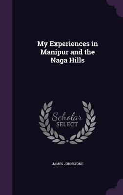 My Experiences in Manipur and the Naga Hills - Johnstone, James, Sir