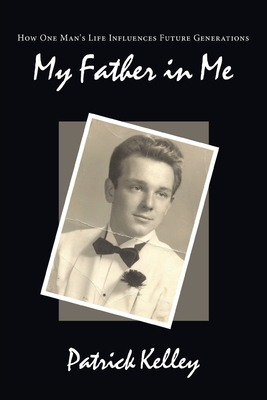 My Father in Me: How One Man's Life Influences Future Generations - Kelley, Patrick
