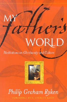 My Father's World: Meditations on Christianity and Culture - Ryken, Philip Graham, and Koop, C Everett, M.D., SC.D. (Foreword by)