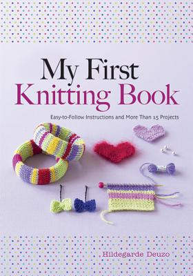 My First Knitting Book: Easy-To-Follow Instructions and More Than 15 Projects - Deuzo, Hildegarde