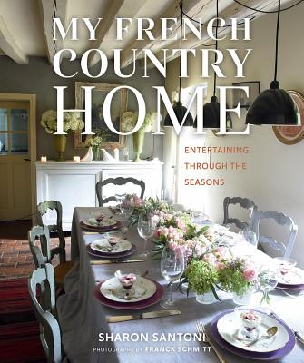 My French Country Home: Entertaining Through the Seasons - Santoni, Sharon