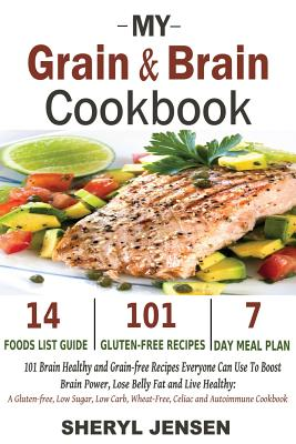 My Grain & Brain Cookbook: 101 Brain Healthy and Grain-free Recipes Everyone Can Use To Boost Brain Power, Lose Belly Fat and Live Healthy: A Gluten-free, Low Sugar, Low Carb and Wheat-Free Cookbook - Jensen, Sheryl