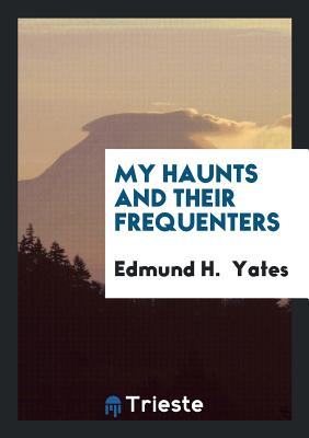 My Haunts and Their Frequenters - Yates, Edmund H