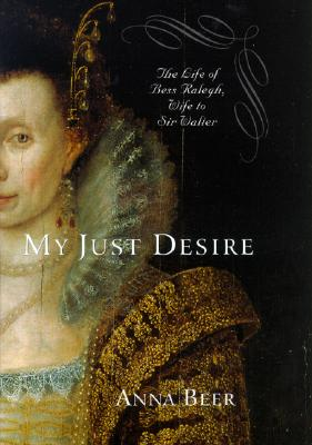 My Just Desire: The Life of Bess Raleigh, Wife to Sir Walter - Beer, Anna R