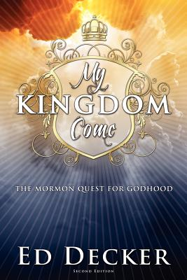 My Kingdom Come: The Mormon Quest for Godhood - Decker, Ed