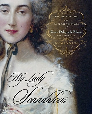 My Lady Scandalous: The Amazing Life and Outrageous Times of Grace Dalrymple Elliott, Royal Courtesan - Manning, Jo