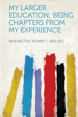 My Larger Education; Being Chapters from My Experience - 1856-1915, Washington Booker T