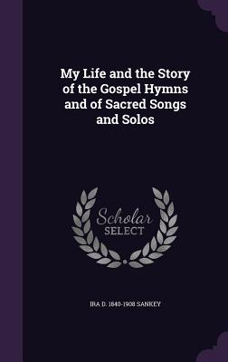 My Life and the Story of the Gospel Hymns and of Sacred Songs and Solos - Sankey, Ira D 1840-1908