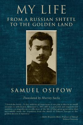 My Life: From a Russian Shtetl to the Golden Land - Osipow, Samuel, and Sachs, Murray (Translated by), and Levin, Dan (Editor)