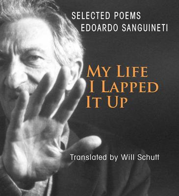 My Life, I Lapped It Up - Sanguineti, Edoardo, and Schutt, Will (Translated by)