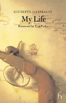 My Life - Garibaldi, Giuseppe, and Parks, Tim (Foreword by)