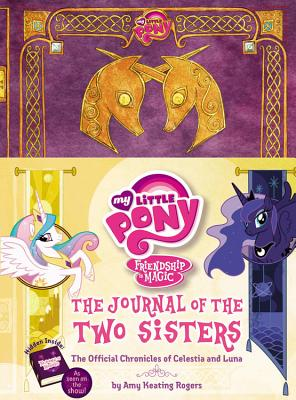 My Little Pony: The Journal of the Two Sisters: The Official Chronicles of Princesses Celestia and Luna - Rogers, Amy Keating