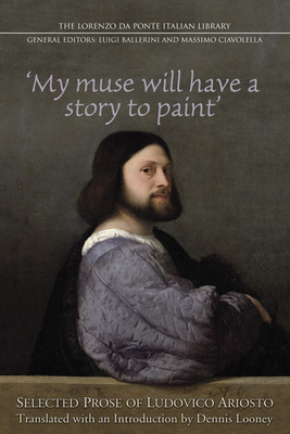 My Muse Will Have a Story to Paint: Selected Prose of Ludovico Ariosto - Ciavolella, Massimo, and Looney, Dennis