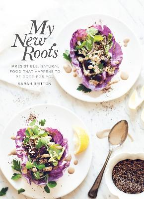 My New Roots: Irresistible, natural food that happens to be good for you - Britton, Sarah