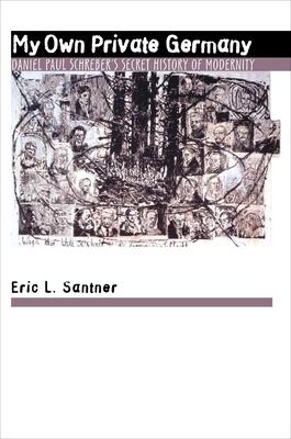 My Own Private Germany: Daniel Paul Schreber's Secret History of Modernity - Santner, Eric L