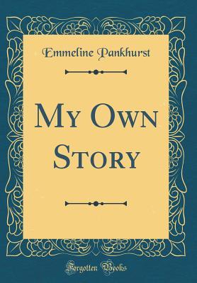My Own Story (Classic Reprint) - Pankhurst, Emmeline