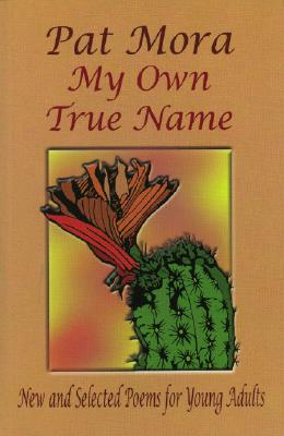 My Own True Name: New and Selected Poems for Young Adults - Mora, Pat