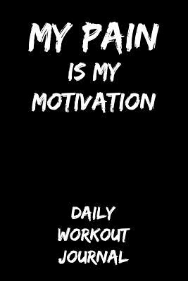 My Pain Is My Motivation: Daily Workout Journal - Herman, T J