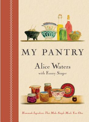 My Pantry: Homemade Ingredients That Make Simple Meals Your Own: A Cookbook - Waters, Alice, and Singer, Fanny