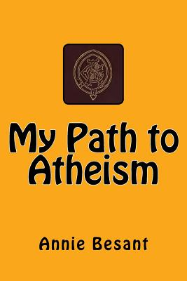 My Path to Atheism: The original edition of 1885 - Besant, Annie