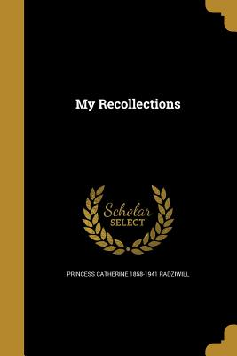 My Recollections - Radziwill, Princess Catherine 1858-1941