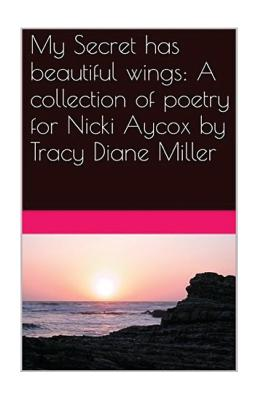 My Secret Has Beautiful Wings: A Collection of Poetry for Nicki Aycox - Miller, Tracy Diane