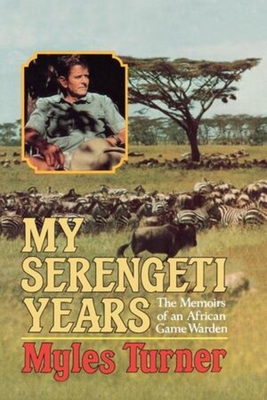 My Serengeti Years: The Memoirs of an African Game Warden - Turner, Myles