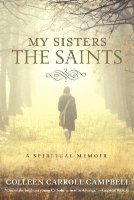 My Sisters the Saints: A Spiritual Memoir - Carrol Campbell, Colleen, and Campbell, Colleen Carroll