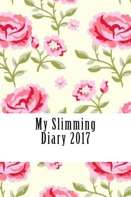 My Slimming Diary 2017: A Weekly Food Diary and Workout Journal 2017 - Diary 2017, Slimming