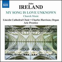 My Song is Love Unknown: Church Music by John Ireland - Bozidar Smiljanic (baritone); Bryony Waddingham (soprano); Charles Harrison (organ); Charlie Kirk (treble);...