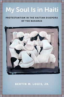 My Soul Is in Haiti: Protestantism in the Haitian Diaspora of the Bahamas - Louis Jr, Bertin M
